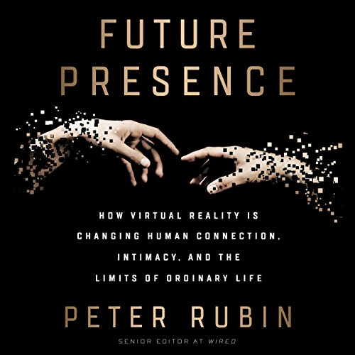 Future Presence     How Virtual Reality Is Changing Human Connection, Intimacy, and the Limits of Ordinary Life              By:                                                                                                                                 Peter Rubin                               Narrated by:                                                                                                                                 Roger Wayne                      Length: 6 hrs and 43 mins     49 ratings     Overall 4.2