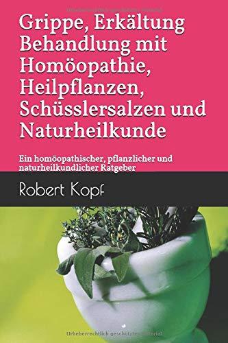 Grippe, Erkältung - Behandlung mit Homöopathie, Heilpflanzen, Schüsslersalzen und Naturheilkunde: Ein homöopathischer, pflanzlicher und naturheilkundlicher Ratgeber