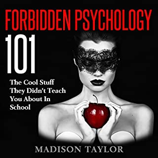 Forbidden Psychology 101     The Cool Stuff They Didn't Teach You About In School              By:                                                                                                                                 Madison Taylor                               Narrated by:                                                                                                                                 Jim D Johnston                      Length: 3 hrs and 27 mins     121 ratings     Overall 3.8