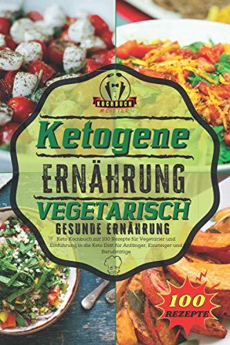 Ketogene Ernährung Vegetarisch - Gesunde Ernährung: Keto Kochbuch mit 100 Rezepte für Vegetarier und Einführung in die Keto Diät für Anfänger, Einsteiger und Berufstätige