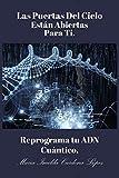 Las Puertas Del Cielo Estan Abiertas Para Ti.: Reprograma Tu ADN Cuántico
