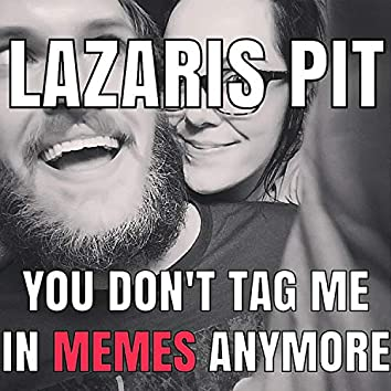 You Don't Tag Me in Memes Anymore