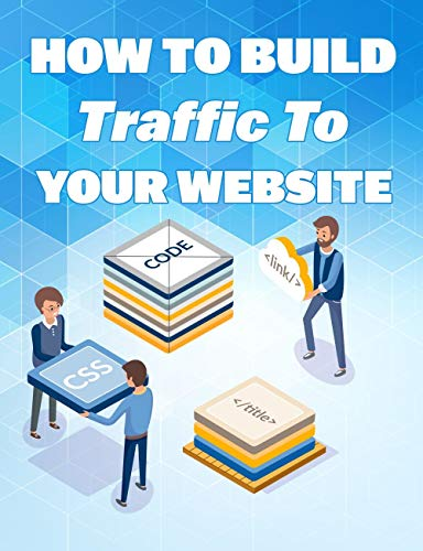How To Build Traffic To Website: Learn How To Build Traffic To Your Website! (English Edition)