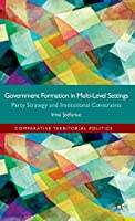 Government formation in Multi-Level Settings: Party Strategy and Institutional Constraints (Comparative Territorial Politics)