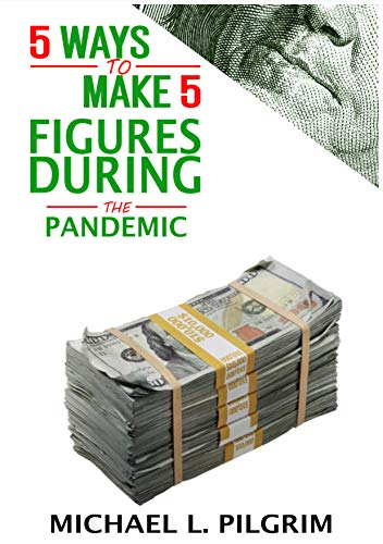 5 Ways To Make 5 Figures During The Pandemic: A step by step book explaining how to make money during the Covid-19 pandemic.