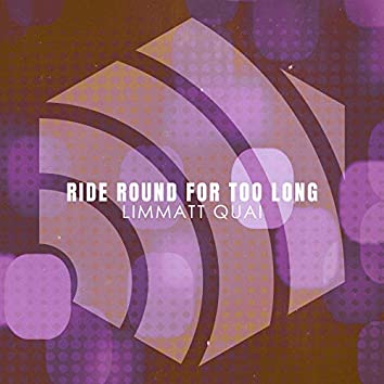 Ride Round for Too Long