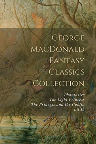 George MacDonald Fantasy Classics Collection: Phantastes, The Light Princess, The Princess and the Goblin, Lilith