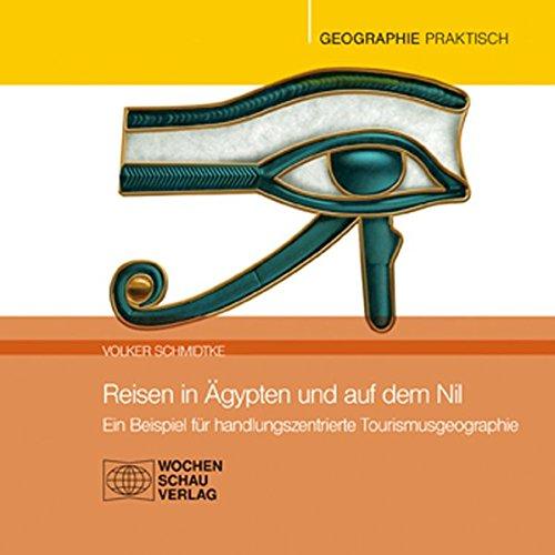 Reisen in Ägypten und auf dem Nil: Ein Beispiel für handlungszentrierte Tourismusgeographie: Handlungszentrierter Unterricht an einem Beispiel (Geographie praktisch)
