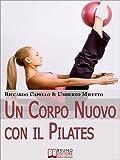 Un Corpo Nuovo con il Pilates. Gli Esercizi per Raggiungere il...