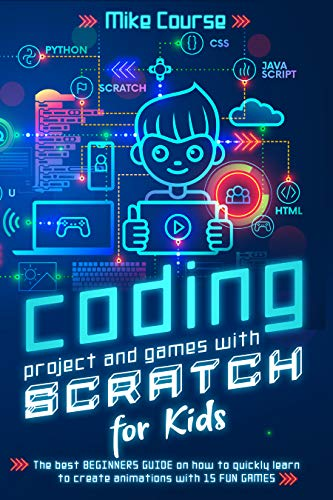 CODING PROJECT AND GAMES WITH SCRATCH FOR KIDS: The best beginners guide on how to quickly learn to create animations with 15 fun games Front Cover