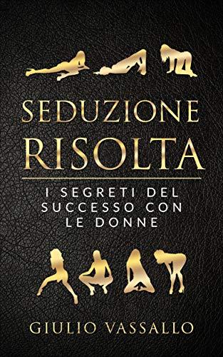 Seduzione Risolta: I Segreti Del Successo Con Le Donne