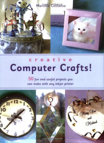 Creative Computer Crafts: 50 Fun and Useful Products You Can Make with Any Inkjet Printer: 50 Fun and Useful Projects You Can Make with Any Inkjet Printer