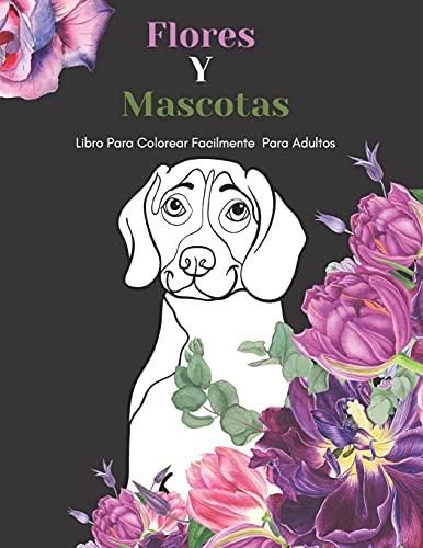 Flores Y Mascotas Libro Para Colorear Facilmente Para Adultos: Diseños Grandes Y Fáciles Para Personas Mayores O Para Principiantes…Personas Mayores Regalos