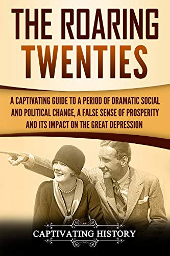 The Roaring Twenties: A Captivating Guide to a Period of Dramatic Social and Political Change, a False Sense of Prosperity, and Its Impact on the Great Depression (Captivating History)