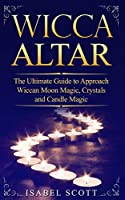 Wicca Altar: The Ultimate Guide to Approach Wiccan Moon Magic, Crystal and Candle Magic (Wicca World)