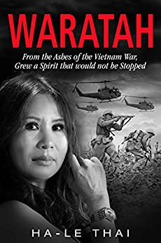 WARATAH: From the Ashes of the Vietnam War, Grew a Spirit that would not be Stopped by [Ha-Le Thai]