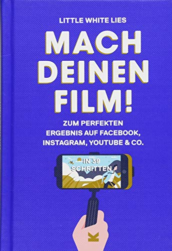 Mach Deinen Film!: Step by Step zum perfekten Ergebnis auf Facebook, Instagram, Youtube & Co.