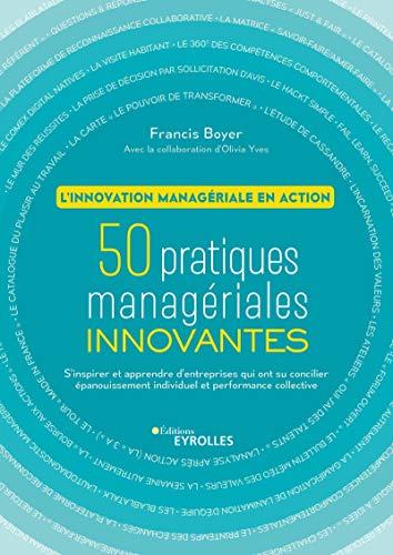L'innovation managériale en action - 50 pratiques managériales innovantes. S'inspirer et apprendre des entreprises qui ont su concilier épanouissement individuel et performance collective