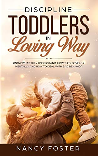 Discipline Toddlers in a Loving Way: Know What They Understand, How They Develop Mentally, and How to Deal with Bad Behavior