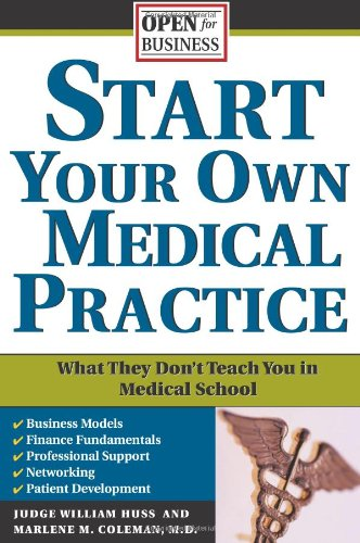 Start Your Own Medical Practice: A Guide to All the Things They Don't Teach You in Medical School about Starting Your Own Practice (Open for Business)