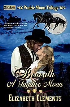 Beneath a Fugitive Moon (Prairie Moon Trilogy Book 2) by [Elizabeth Clements]