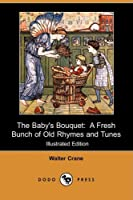 The Baby's Bouquet: A Fresh Bunch of Old Rhymes and Tunes (Illustrated Edition)