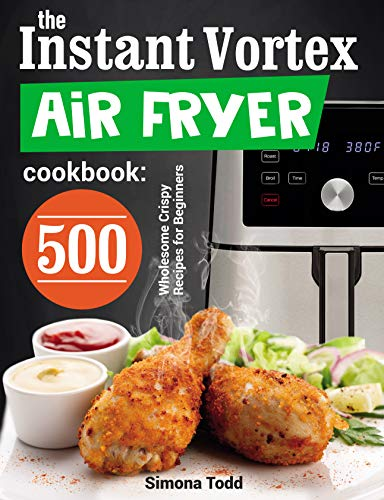 The Instant Vortex Air Fryer Cookbook: 500 Wholesome Crispy Recipes for Beginners