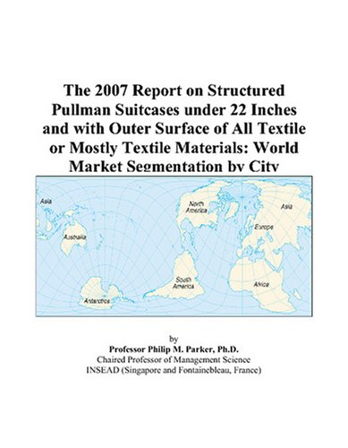 The 2007 Report on Structured Pullman Suitcases under 22 Inches and with Outer Surface of All Textile or Mostly Textile Materials: World Market Segmentation by City