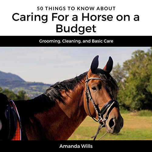 50 Things to Know About Caring for a Horse on a Budget: Grooming, Cleaning, and Basic Care cover art