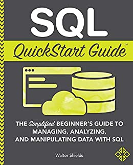SQL QuickStart Guide: The Simplified Beginner's Guide to Managing, Analyzing, and Manipulating Data With SQL by [Walter Shields]