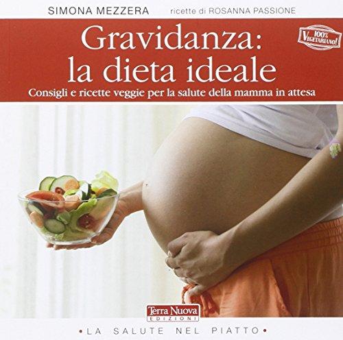 Gravidanza: la dieta ideale. Consigli e ricette veggie per la salute della mamma in attesa