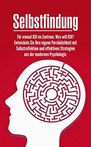 SELBSTFINDUNG: Für einmal ICH im Zentrum. Was will ICH? Entwickeln Sie Ihre eigene Persönlichkeit mit Selbstreflektion und effektiven Strategien aus der modernen Psychologie.