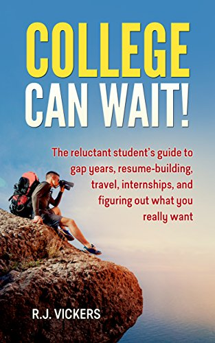 College Can Wait!: The reluctant student's guide to gap years, resume-building, travel, internships, and figuring out what you really want by [R.J. Vickers]