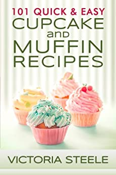 101 Quick & Easy Cupcake and Muffin Recipes by [Victoria Steele]