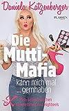 Die Mutti-Mafia kann mich mal ... gernhaben: Mein Leben zwischen Kuscheltieren und Highheels
