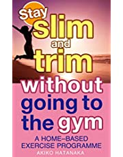 Stay slim and trim without going to the gym: A HOME-BASED EXERCISE PROGRAMME (Get slim and trim without going to the gym) (English Edition)