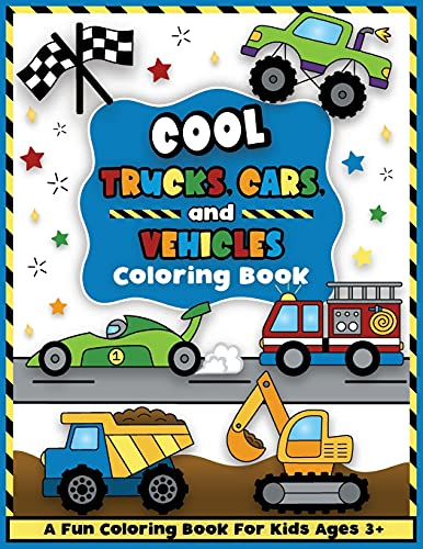 Cool Trucks, Cars, and Vehicles Coloring and Workbook: Construction Coloring Book, Things That Go For Preschool Boys And Girls Toddlers and Kids Ages 3-5