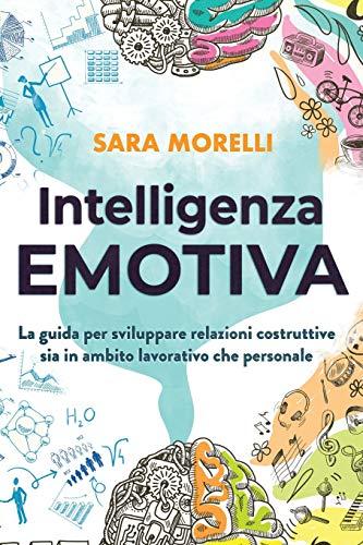 Intelligenza Emotiva: La guida per comprendere e gestire le emozioni, migliorare la capacità di socializzazione e sviluppare delle relazioni costruttive sia in ambito lavorativo che personale