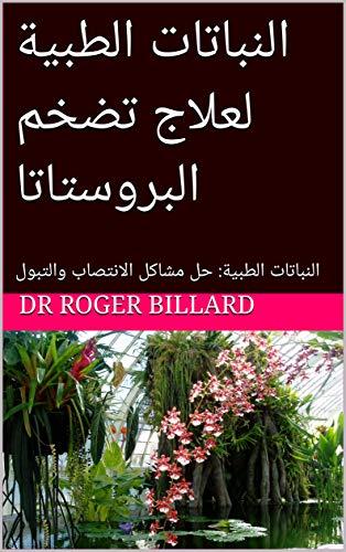 النباتات الطبية لعلاج تضخم البروستاتا النباتات الطبية حل مشاكل الانتصاب والتبول صحة الطبعة من النباتات Arabic Edition Ebook Billard Dr Roger Amazon Fr