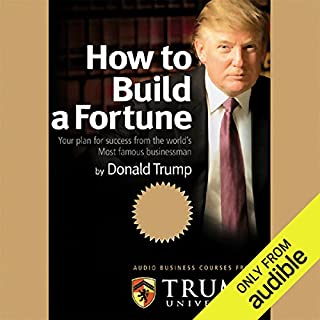 How to Build a Fortune     Your Plan for Success From the World's Most Famous Businessman              Written by:                                                                                                                                 Donald Trump,                                                                                        Trump University                               Narrated by:                                                                                                                                 Donald Trump                      Length: 1 hr and 47 mins     4 ratings     Overall 4.5