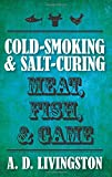 Cold-Smoking & Salt-Curing Meat, Fish, & Game (A. D. Livingston Cookbook) (A. D. Livingston Cookbooks)