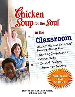 Chicken Soup for the Soul in the Classroom Middle School Edition: Grades 6–8: Lesson Plans and Students' Favorite Stories for Reading Comprehension, Writing ... Critical Thinking, Character Building by [Jack Canfield, Mark Victor Hansen]