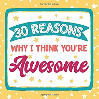 30 Reasons Why I Think You're Awesome: Fill In The Blank Gift Book | Personalized Write In Mini Notebook For Birthday, Anniversary, and Christmas | ... Appreciation Notes | Teacher Thank You