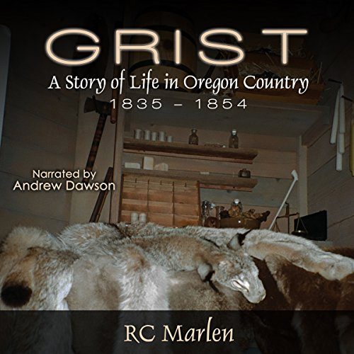 Grist     A Story of Life in Oregon Country, 1835-1854              By:                                                                                                                                 RC Marlen                               Narrated by:                                                                                                                                 Andrew Dawson                      Length: 13 hrs and 42 mins     2 ratings     Overall 3.5