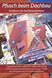 Pfusch beim Dachbau - Probleme mit Dachdeckerarbeiten: Fotodokumentation zahlreicher Fehler während der sechsmonatigen Dachbauphase und wichtige Punkte der Vertragsgestaltung mit dem Dachdecker