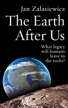 The Earth After Us: What legacy will humans leave in the rocks? by [Jan Zalasiewicz]