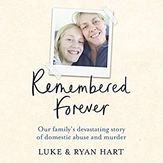 Remembered Forever     Our Devasting Story of Control, Abuse and Domestic Homicide              By:                                                                                                                                 Luke Hart,                                                                                        Ryan Hart                               Narrated by:                                                                                                                                 Joe Jameson                      Length: 7 hrs and 24 mins     1 rating     Overall 5.0