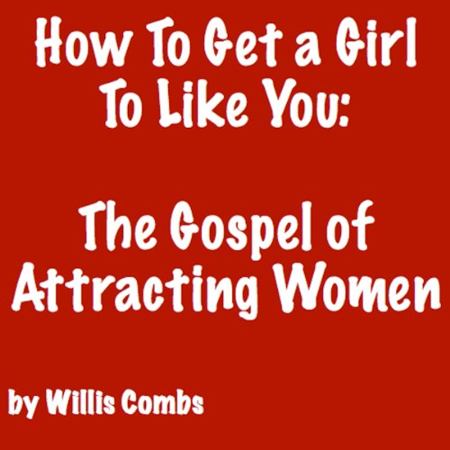 How to Get a Girl to Like You: The Gospel of Attracting Women audiobook cover art