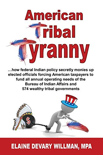 Compare Textbook Prices for American Tribal Tyranny: …how federal Indian policy secretly monies up elected officials and forces American taxpayers to fund all annual operating ... Affairs and 574 wealthy tribal governments  ISBN 9781604149876 by Willman, Elaine Devary