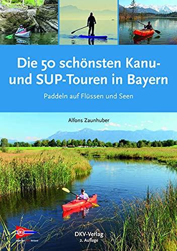 Die 50 schönsten Kanu- und SUP-Touren in Bayern: Paddeln auf Flüssen und Seen (Top Kanu-Touren)